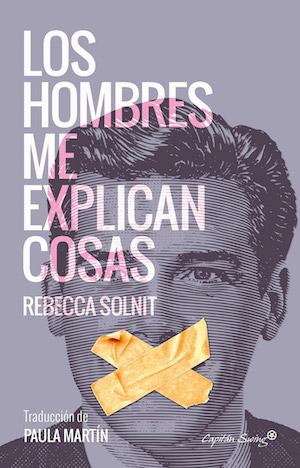 Los hombres me explican cosas por Rebecca Solnit. Editorial Capitán Swing Libros, 2016